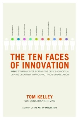 The Ten Faces of Innovation- IDEO's Strategies for Defeating the Devil's Advocate and Driving Creativity Throughout Your Organization by Tom Kelley, Jonathan Littman